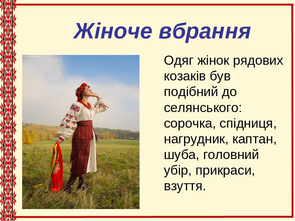 Жіноче вбрання Одяг жінок рядових козаків був подібний до селянського: сорочка, спідниця, нагрудник, каптан, шуба, головний убір, прикраси, взуття.