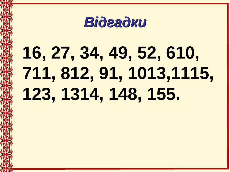 Відгадки 16, 27, 34, 49, 52, 610, 711, 812, 91, 1013,1115, 123, 1314, 148, 155.