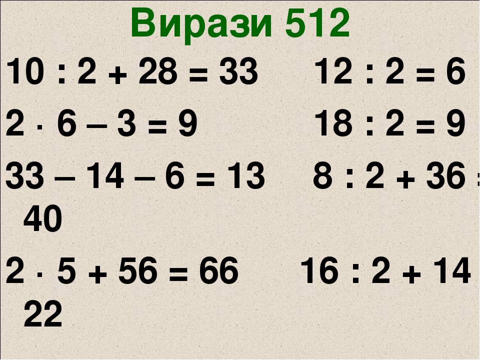 Вирази 512 10 : 2 + 28 = 33 12 : 2 = 6 2 · 6 – 3 = 9 18 : 2 = 9 33 – 14 – 6 = 13 8 : 2 + 36 = 40 2 · 5 + 56 = 66 16 : 2 + 14 = 22