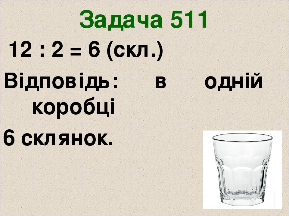 Задача 511 12 : 2 = 6 (скл.) Відповідь: в одній коробці 6 склянок.