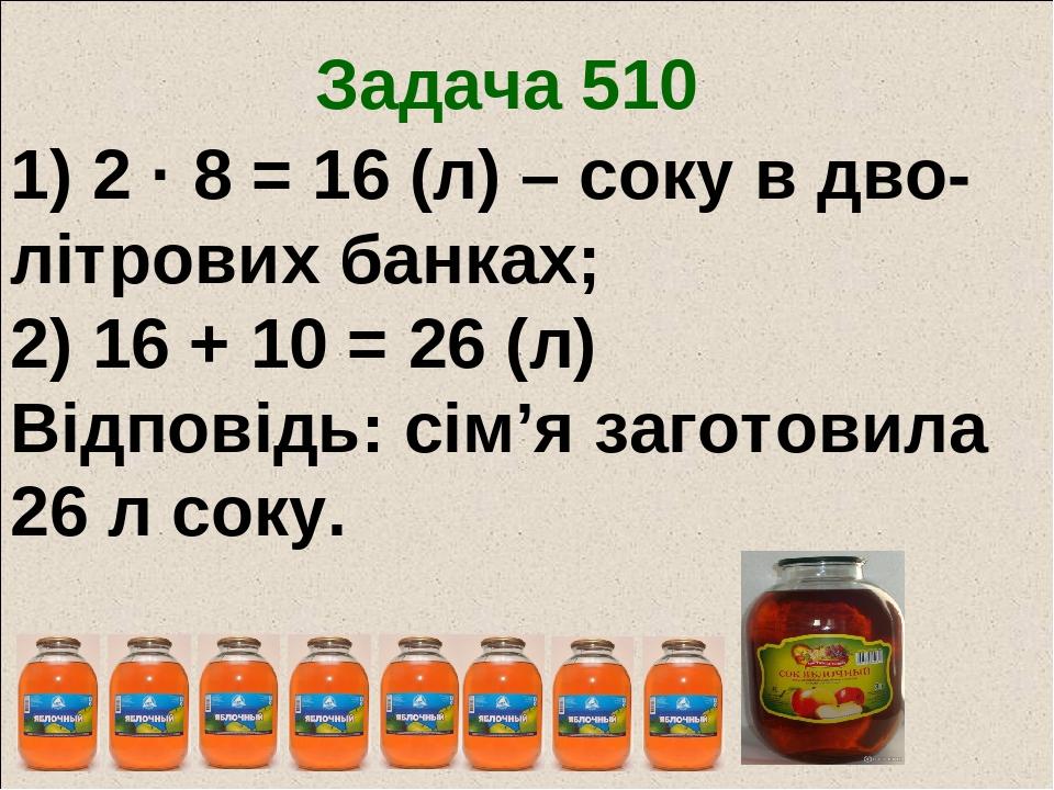 Задача 510 1) 2 · 8 = 16 (л) – соку в дво-літрових банках; 2) 16 + 10 = 26 (л) Відповідь: сім'я заготовила 26 л соку.