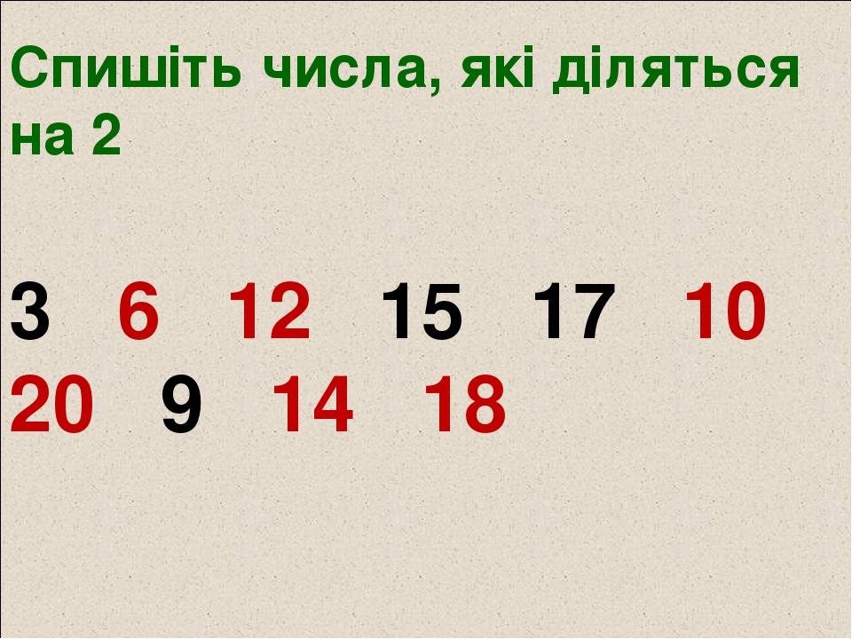 Спишіть числа, які діляться на 2 3 6 12 15 17 10 20 9 14 18