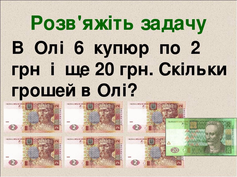 Розв'яжіть задачу В Олі 6 купюр по 2 грн і ще 20 грн. Скільки грошей в Олі?