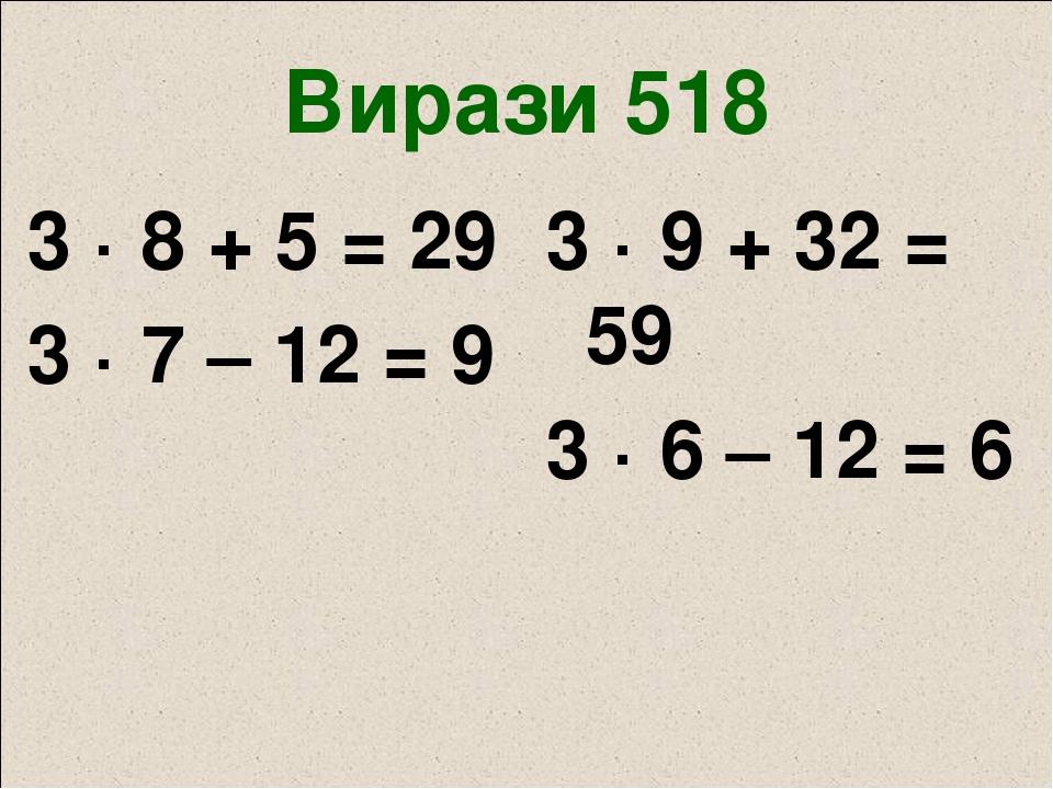 Вирази 518 3 · 8 + 5 = 29 3 · 7 – 12 = 9 3 · 9 + 32 = 59 3 · 6 – 12 = 6
