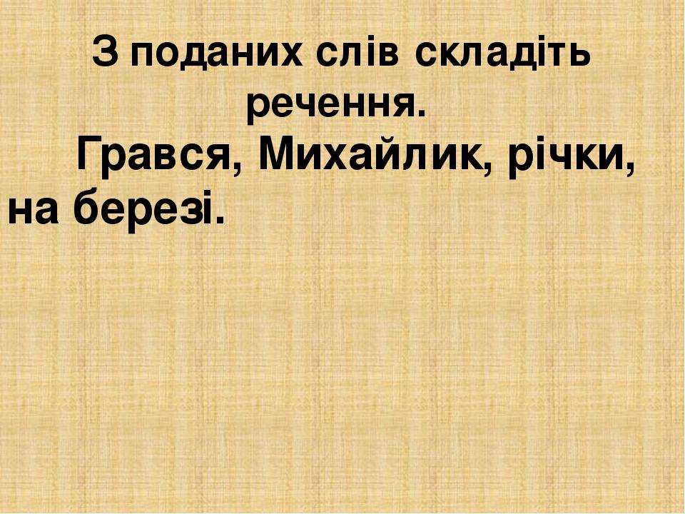 З поданих слів складіть речення. Грався, Михайлик, річки, на березі.