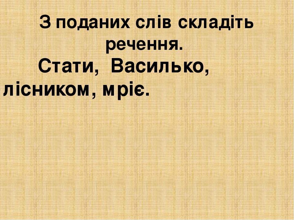 З поданих слів складіть речення. Стати, Василько, лісником, мріє.