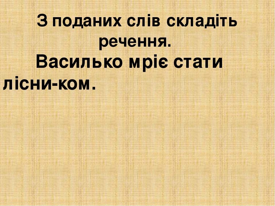 З поданих слів складіть речення. Василько мріє стати лісни-ком.