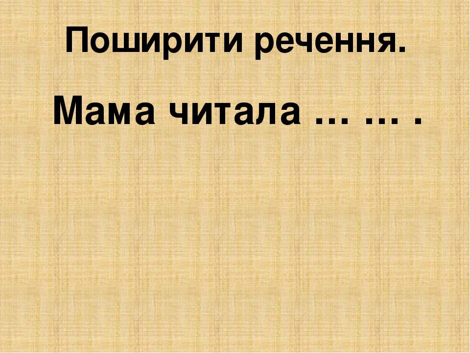 Поширити речення. Мама читала … … .