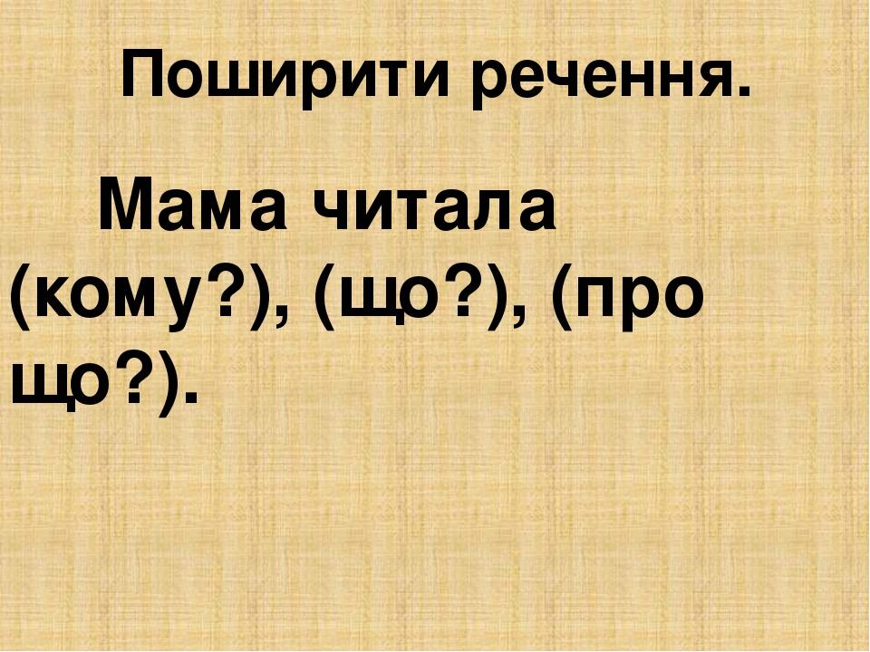 Поширити речення. Мама читала (кому?), (що?), (про що?).