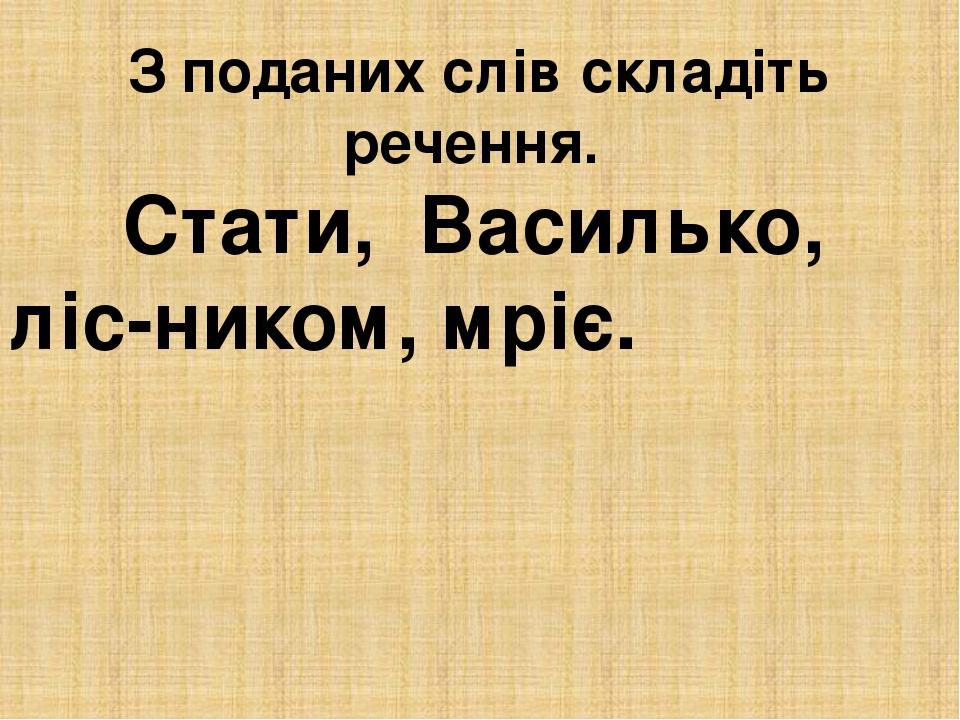 З поданих слів складіть речення. Стати, Василько, ліс-ником, мріє.