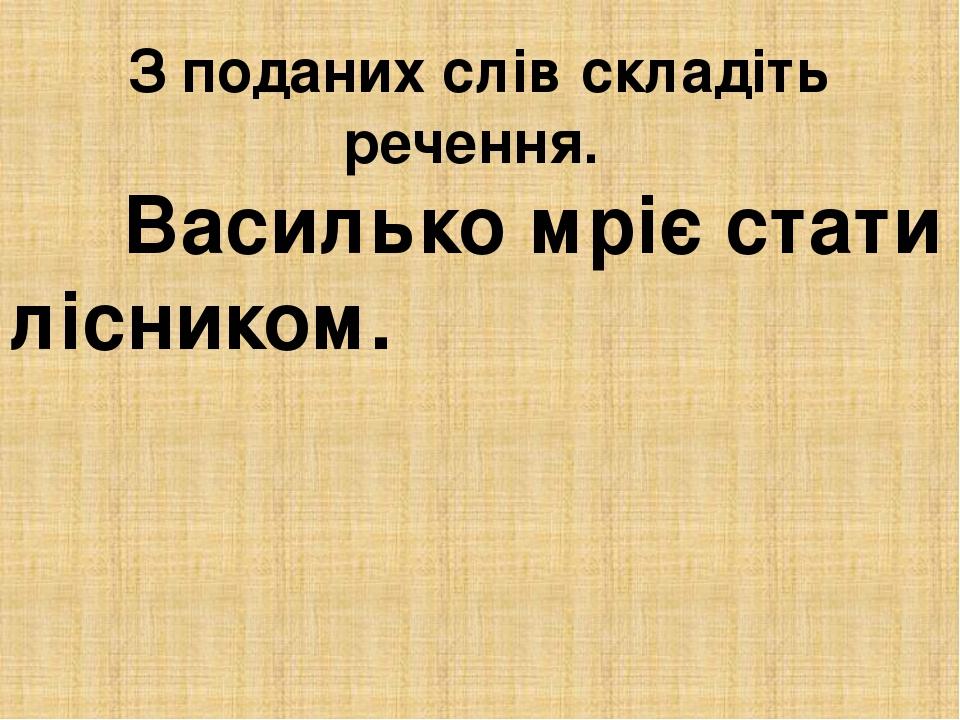 З поданих слів складіть речення. Василько мріє стати лісником.