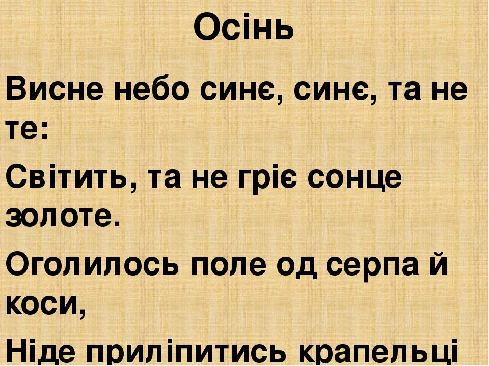 Осінь Висне небо синє, синє, та не те: Світить, та не гріє сонце золоте. Оголилось поле од серпа й коси, Ніде приліпитись крапельці роси. Темная ді...
