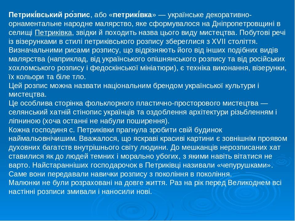 Петрикі́вський ро́зпис, або «петрикі́вка»— українське декоративно-орнаментальне народне малярство, яке сформувалося на Дніпропетровщині в селищіП...