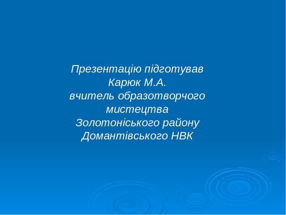 Презентацію підготував Карюк М.А. вчитель образотворчого мистецтва Золотоніського району Домантівського НВК