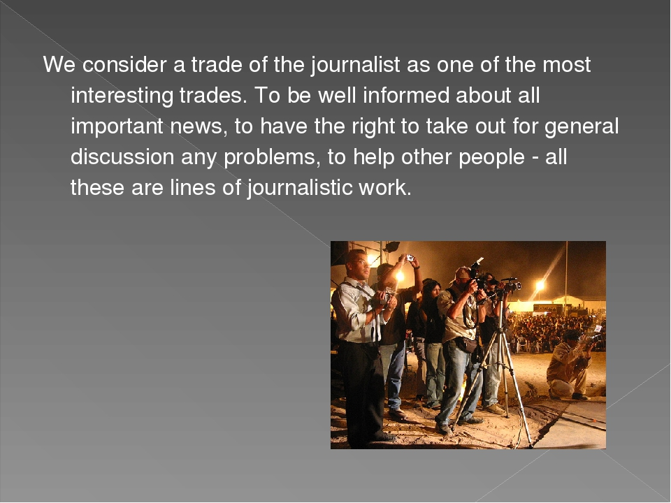 We consider a trade of the journalist as one of the most interesting trades. To be well informed about all important news, to have the right to tak...