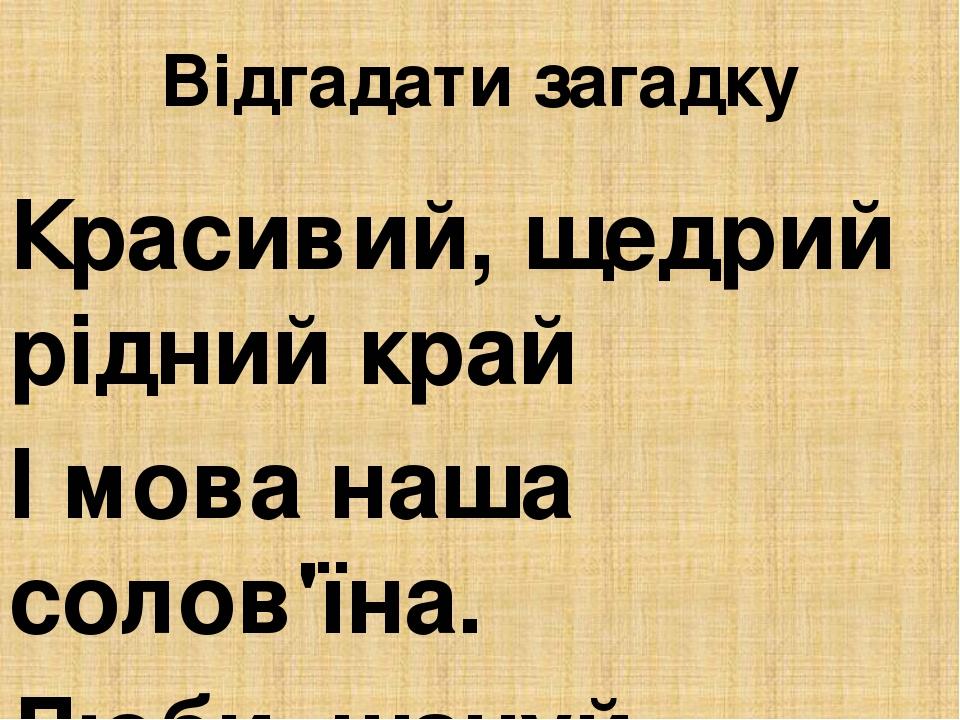 Відгадати загадку Красивий, щедрий рідний край І мова наша солов'їна. Люби, шануй, оберігай Усе, що зветься... Україна
