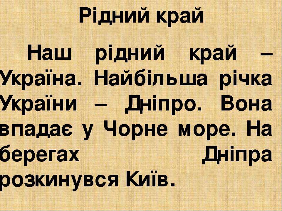 Рідний край Наш рідний край – Україна. Найбільша річка України – Дніпро. Вона впадає у Чорне море. На берегах Дніпра розкинувся Київ.