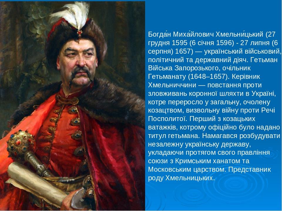 Богда́н Миха́йлович Хмельни́цький (27 грудня 1595 (6 січня 1596) - 27 липня (6 серпня) 1657) — український військовий, політичний та державний діяч...