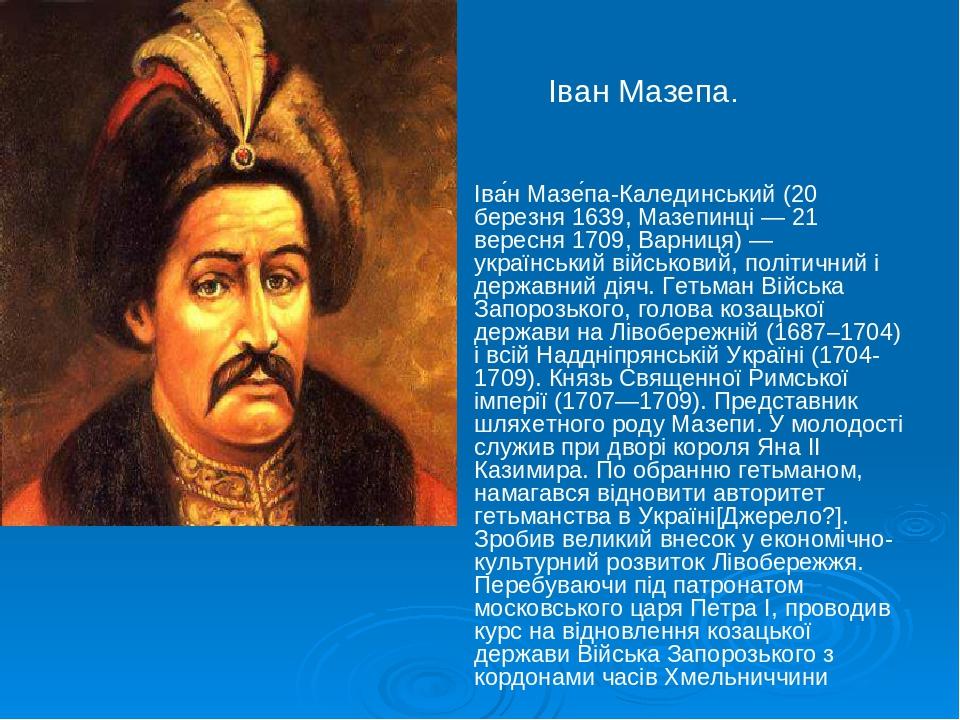Іван Мазепа. Іва́н Мазе́па-Калединський (20 березня 1639, Мазепинці — 21 вересня 1709, Варниця) — український військовий, політичний і державний ді...