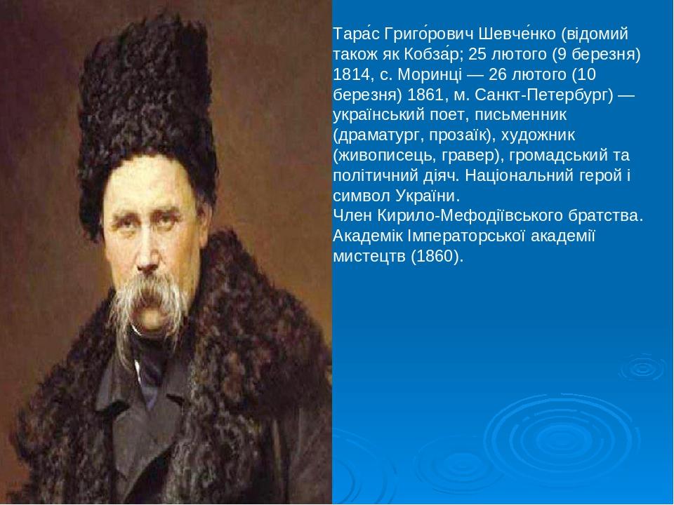 Тара́с Григо́рович Шевче́нко (відомий також як Кобза́р; 25 лютого (9 березня) 1814, с. Моринці — 26 лютого (10 березня) 1861, м. Санкт-Петербург) —...