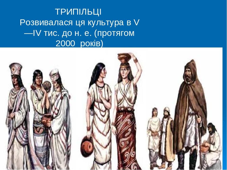 ТРИПІЛЬЦІ Розвивалася ця культура в V—IV тис. до н. е. (протягом 2000 років)