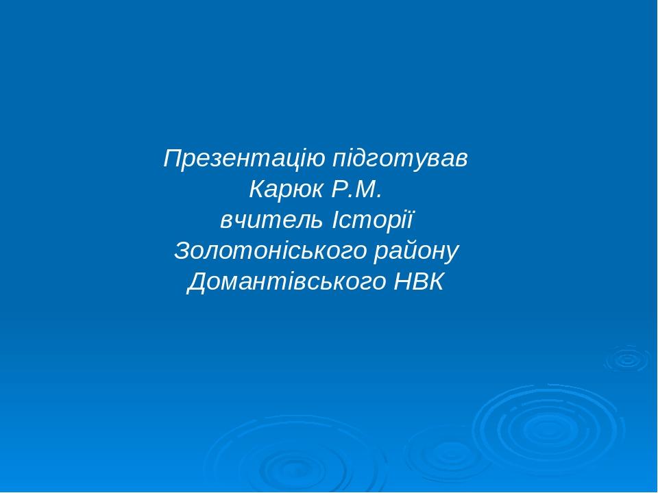 Презентацію підготував Карюк Р.М. вчитель Історії Золотоніського району Домантівського НВК
