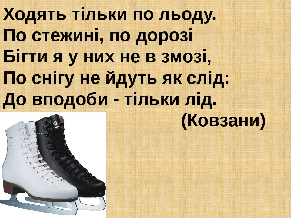 Ходять тільки по льоду. По стежині, по дорозі Бігти я у них не в змозі, По снігу не йдуть як слід: До вподоби - тільки лід. (Ковзани)