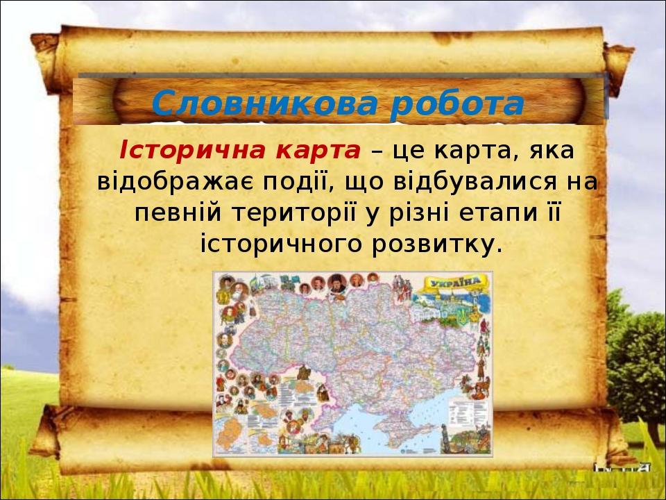 Словникова робота Історична карта – це карта, яка відображає події, що відбувалися на певній території у різні етапи її історичного розвитку.