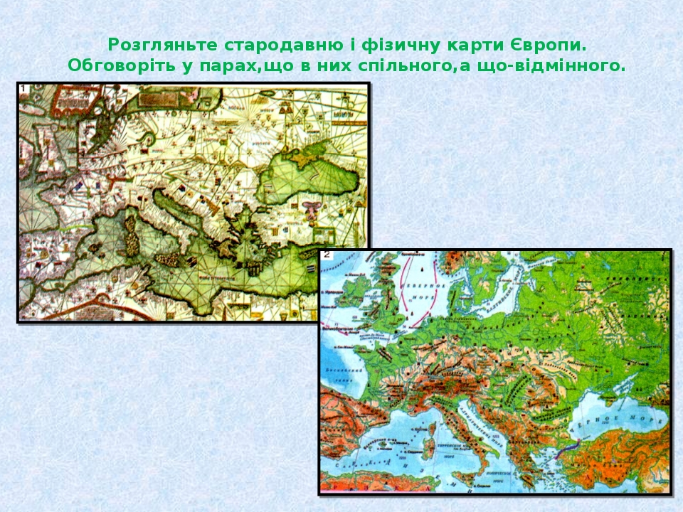 Розгляньте стародавню і фізичну карти Європи. Обговоріть у парах,що в них спільного,а що-відмінного.