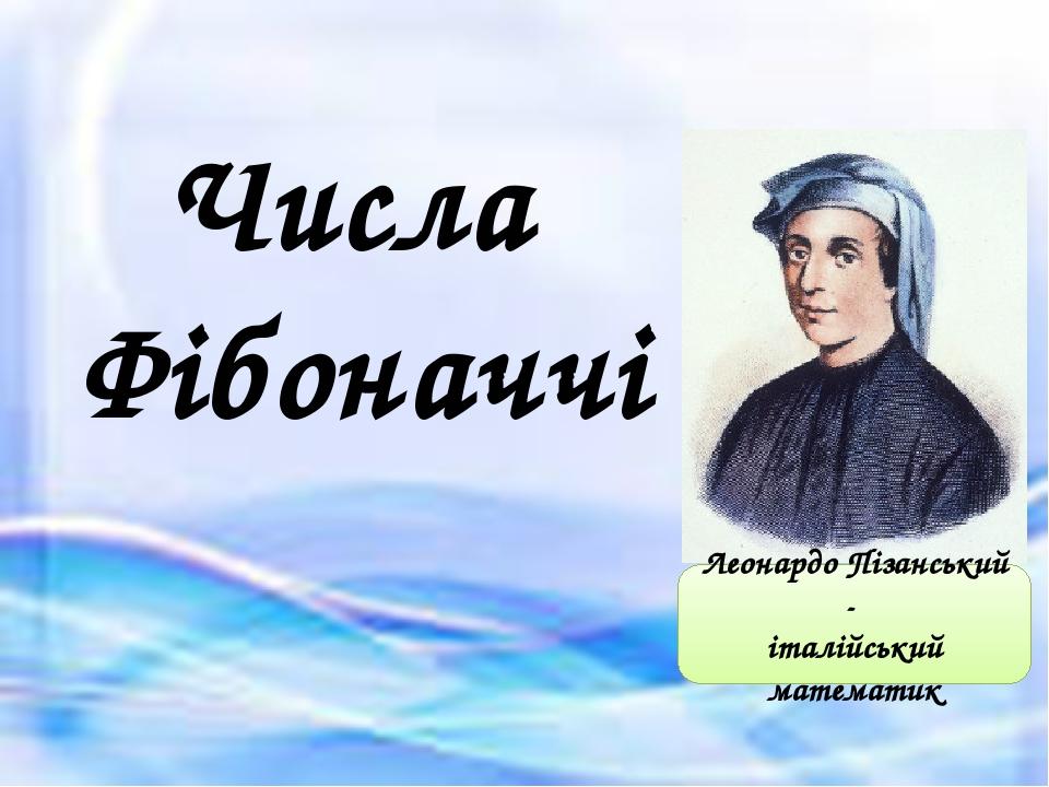 Числа Фібоначчі Леонардо Пізанський - італійський математик