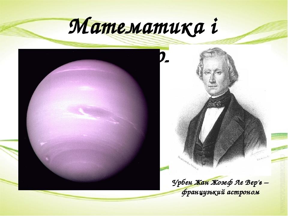 Математика і астрономія Урбен Жан Жозеф Ле Вер'є – французький астроном