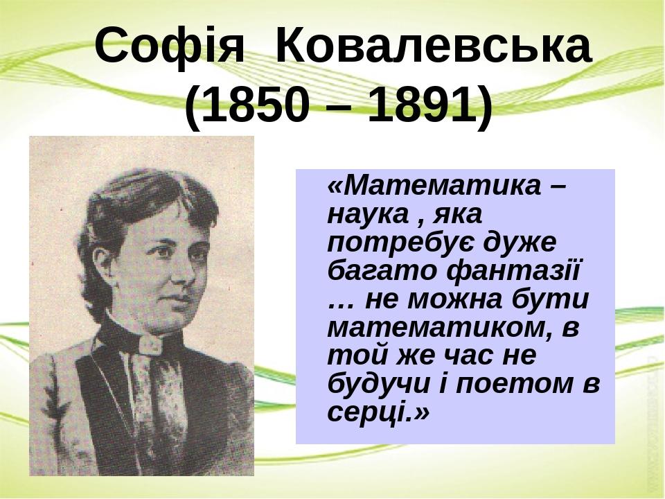 Софія Ковалевська (1850 – 1891) «Математика – наука , яка потребує дуже багато фантазії … не можна бути математиком, в той же час не будучи і поето...