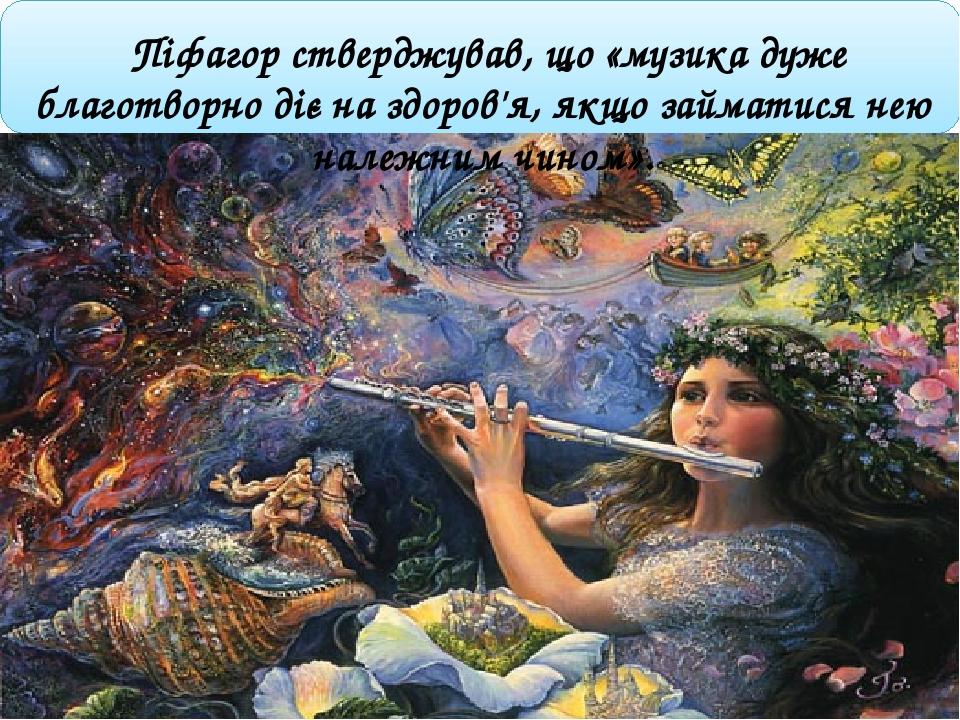 Піфагор стверджував, що «музика дуже благотворно діє на здоров'я, якщо займатися нею належним чином».