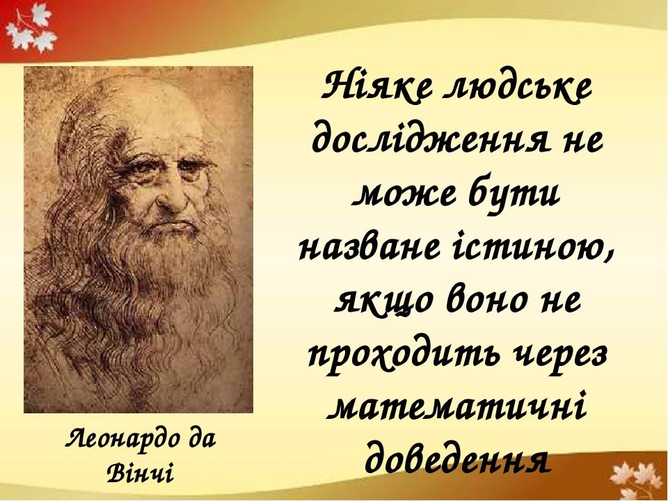 Леонардо да Вінчі Ніяке людське дослідження не може бути назване істиною, якщо воно не проходить через математичні доведення