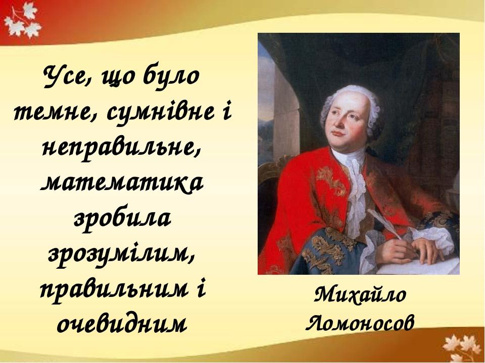 Михайло Ломоносов Усе, що було темне, сумнівне і неправильне, математика зробила зрозумілим, правильним і очевидним
