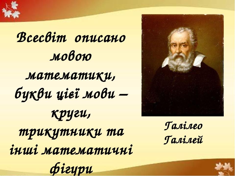 Галілео Галілей Всесвіт описано мовою математики, букви цієї мови – круги, трикутники та інші математичні фігури