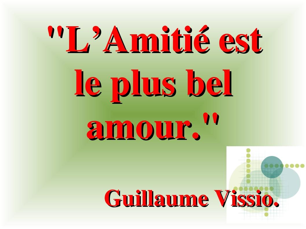 """""""L'Amitié est le plus bel amour."""" Guillaume Vissio."""