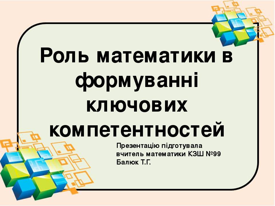 Роль математики в формуванні ключових компетентностей Презентацію підготувала вчитель математики КЗШ №99 Балюк Т.Г.