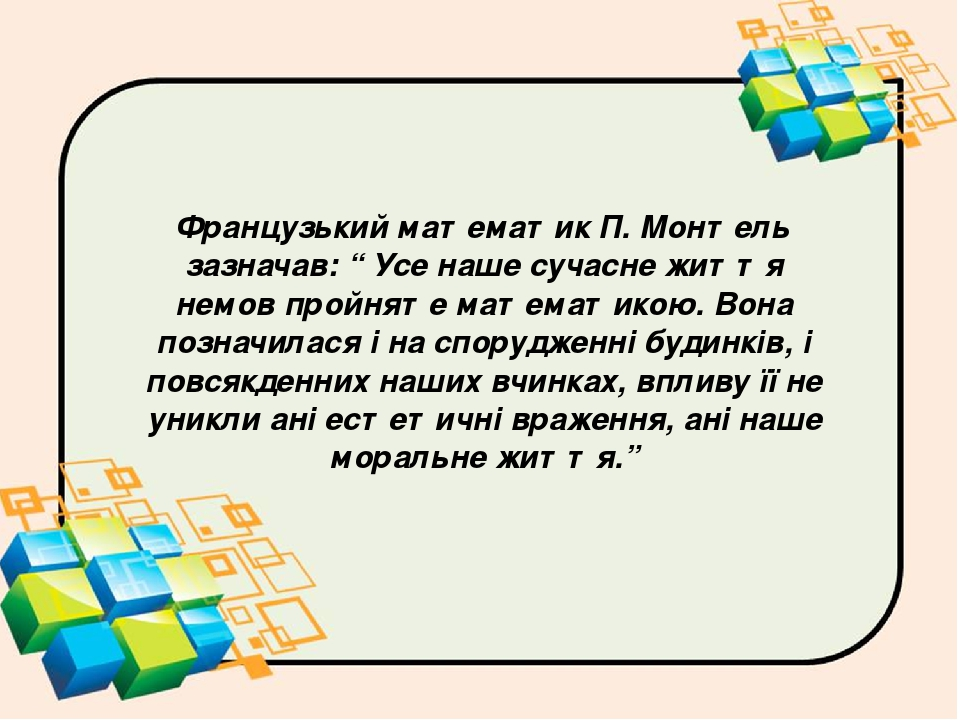 """Французький математик П. Монтель зазначав: """" Усе наше сучасне життя немов пройняте математикою. Вона позначилася і на спорудженні будинків, і повся..."""