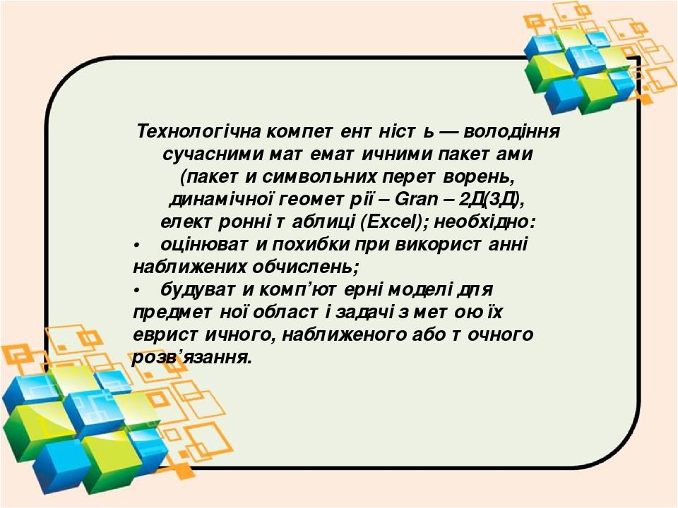 Технологічна компетентність — володіння сучасними математичними пакетами (пакети символьних перетворень, динамічної геометрії – Gran – 2Д(3Д), елек...
