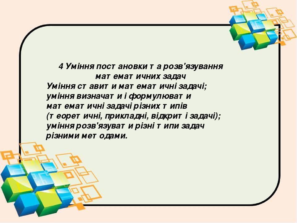 4 Уміння постановки та розв'язування математичних задач Уміння ставити математичні задачі; уміння визначати і формулювати математичні задачі різних...