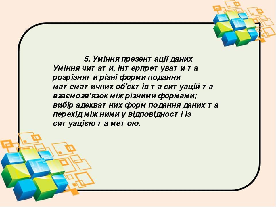 5. Уміння презентації даних Уміння читати, інтерпретувати та розрізняти різні форми подання математичних об'єктів та ситуацій та взаємозв'язок між ...