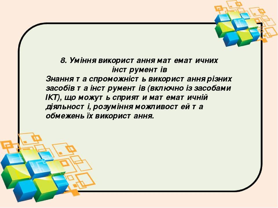 8. Уміння використання математичних інструментів Знання та спроможність використання різних засобів та інструментів (включно із засобами ІКТ), що м...