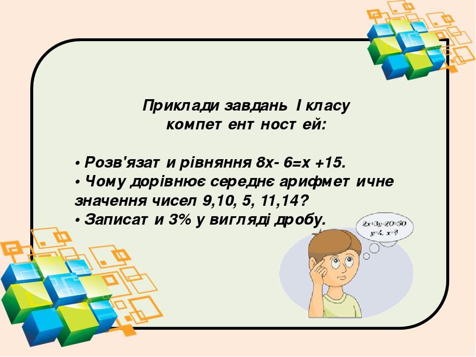 Приклади завдань І класу компетентностей: •Розв'язати рівняння 8х- 6=х +15. •Чому дорівнює середнє арифметичне значення чисел 9,10, 5, 11,14? •З...