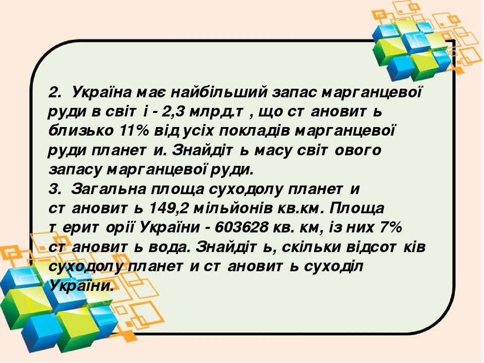 2. Україна має найбільший запас марганцевої руди в світі - 2,3 млрд.т, що становить близько 11% від усіх покладів марганцевої руди планети. Знайдіт...