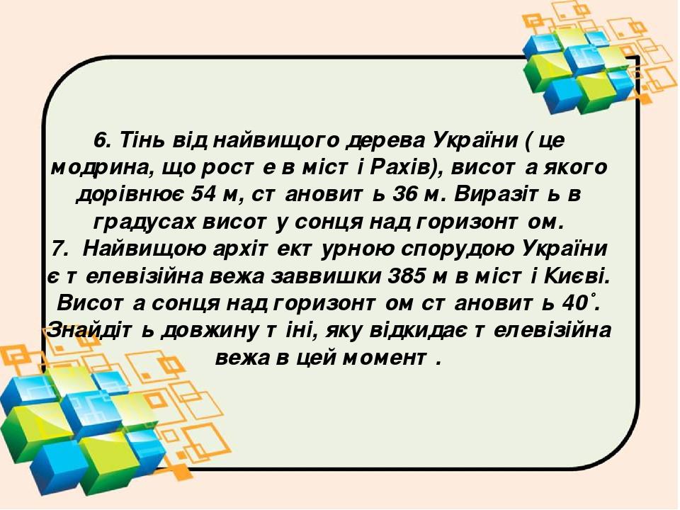 6. Тінь від найвищого дерева України ( це модрина, що росте в місті Рахів), висота якого дорівнює 54 м, становить 36 м. Виразіть в градусах висоту ...
