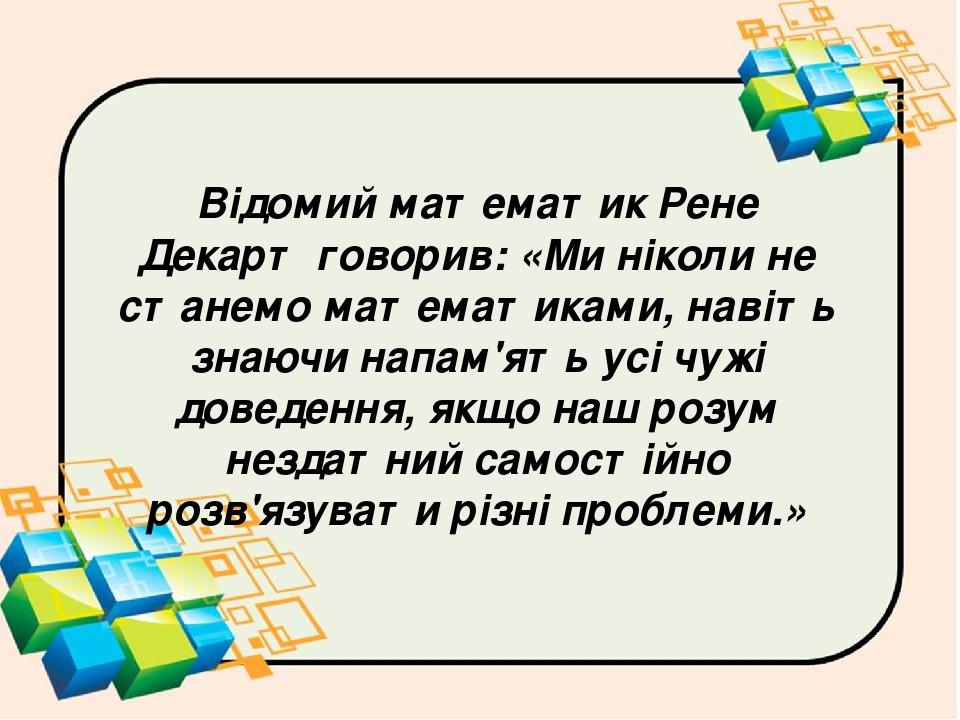 Відомий математик Рене Декарт говорив: «Ми ніколи не станемо математиками, навіть знаючи напам'ять усі чужі доведення, якщо наш розум нездатний сам...