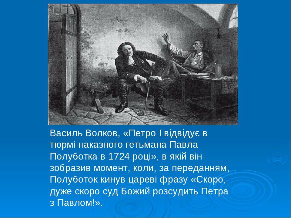 Василь Волков, «Петро І відвідує в тюрмі наказного гетьмана Павла Полуботка в 1724 році», в якій він зобразив момент, коли, за переданням, Полубото...