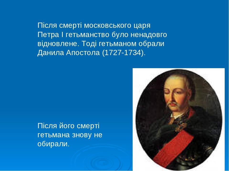 Після смерті московського царя Петра І гетьманство було ненадовго відновлене. Тоді гетьманом обрали Данила Апостола (1727-1734). Після його смерті ...