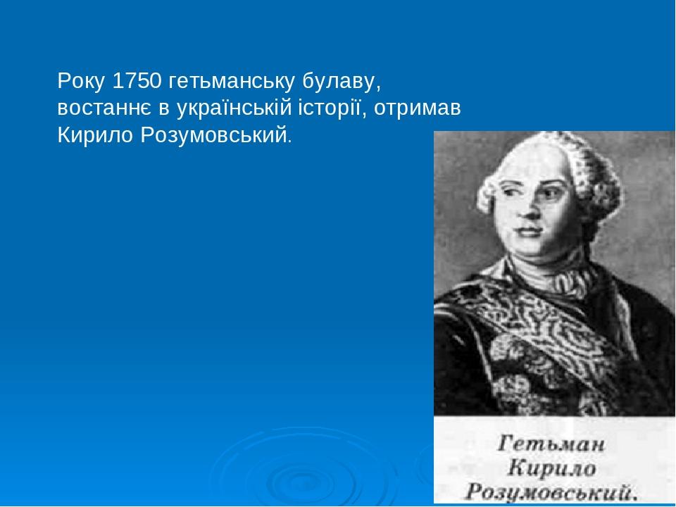 Року 1750 гетьманську булаву, востаннє в українській історії, отримав Кирило Розумовський.
